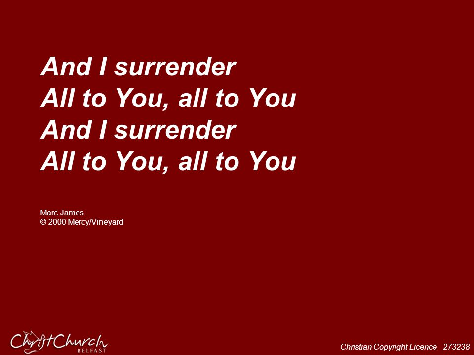 And I surrender All to You, all to You And I surrender All to You, all to You Marc James © 2000 Mercy/Vineyard