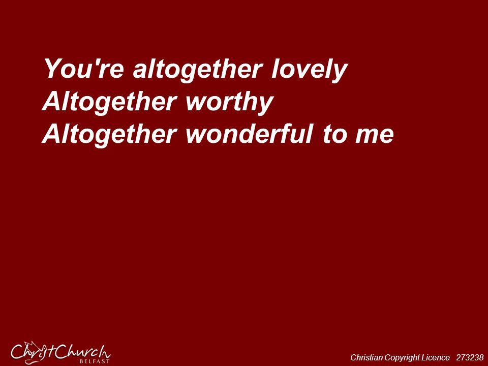 You re altogether lovely Altogether worthy Altogether wonderful to me