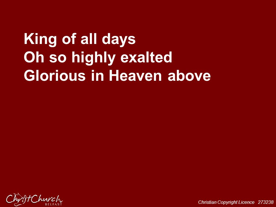 King of all days Oh so highly exalted Glorious in Heaven above
