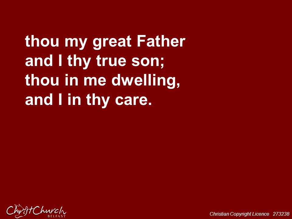 thou my great Father and I thy true son; thou in me dwelling, and I in thy care.