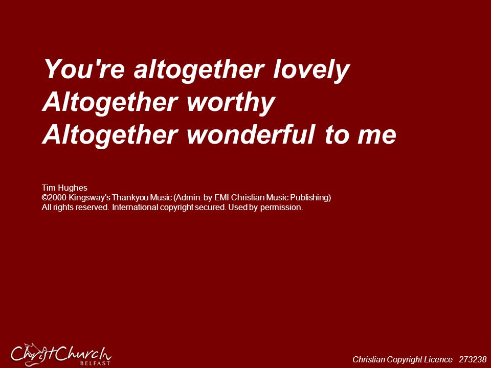 You re altogether lovely Altogether worthy Altogether wonderful to me Tim Hughes ©2000 Kingsway s Thankyou Music (Admin.