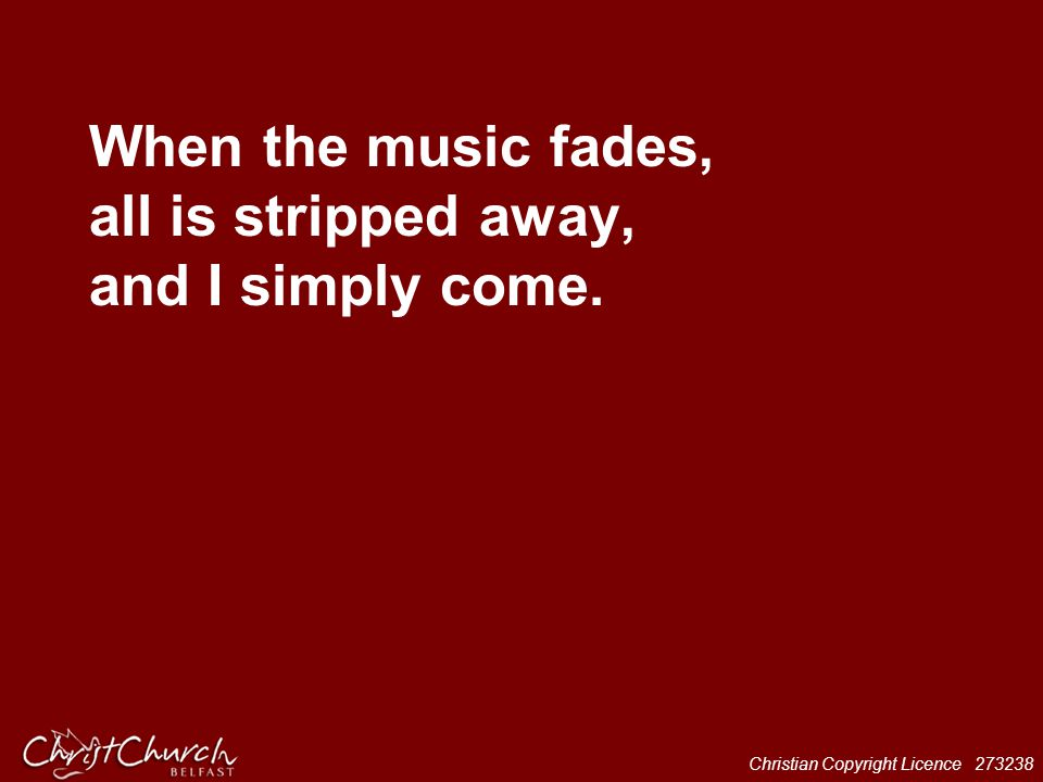 When the music fades, all is stripped away, and I simply come.