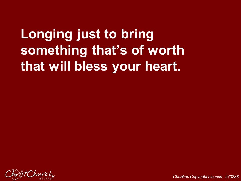 Longing just to bring something that's of worth that will bless your heart.