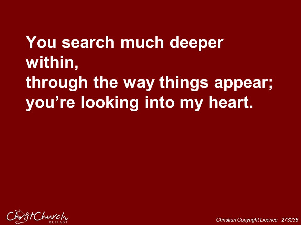 You search much deeper within, through the way things appear; you're looking into my heart.
