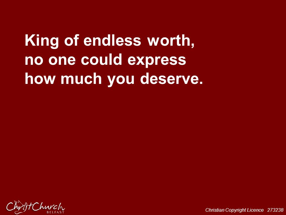 King of endless worth, no one could express how much you deserve.