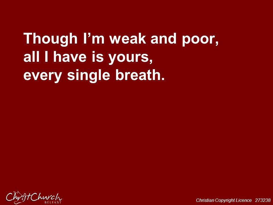 Though I'm weak and poor, all I have is yours, every single breath.