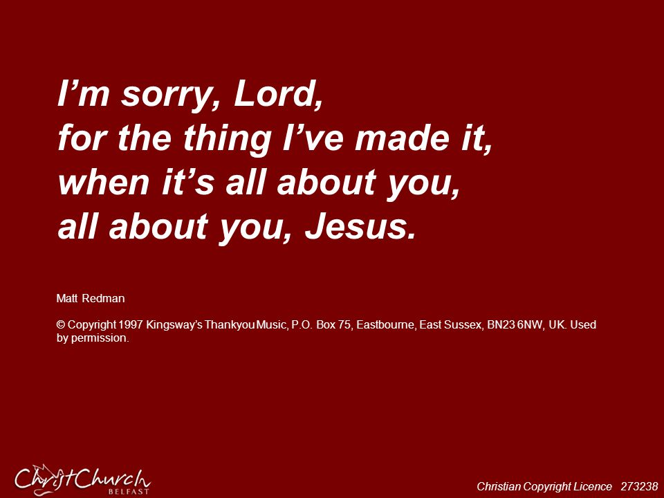 I'm sorry, Lord, for the thing I've made it, when it's all about you, all about you, Jesus.