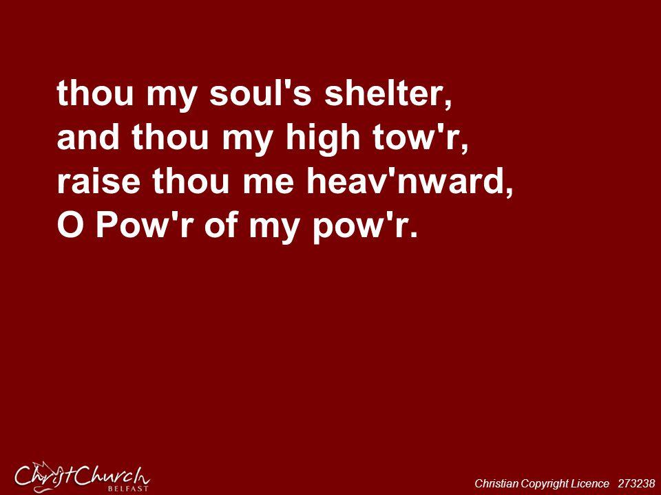 thou my soul s shelter, and thou my high tow r, raise thou me heav nward, O Pow r of my pow r.