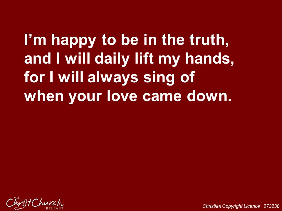 I'm happy to be in the truth, and I will daily lift my hands, for I will always sing of when your love came down.