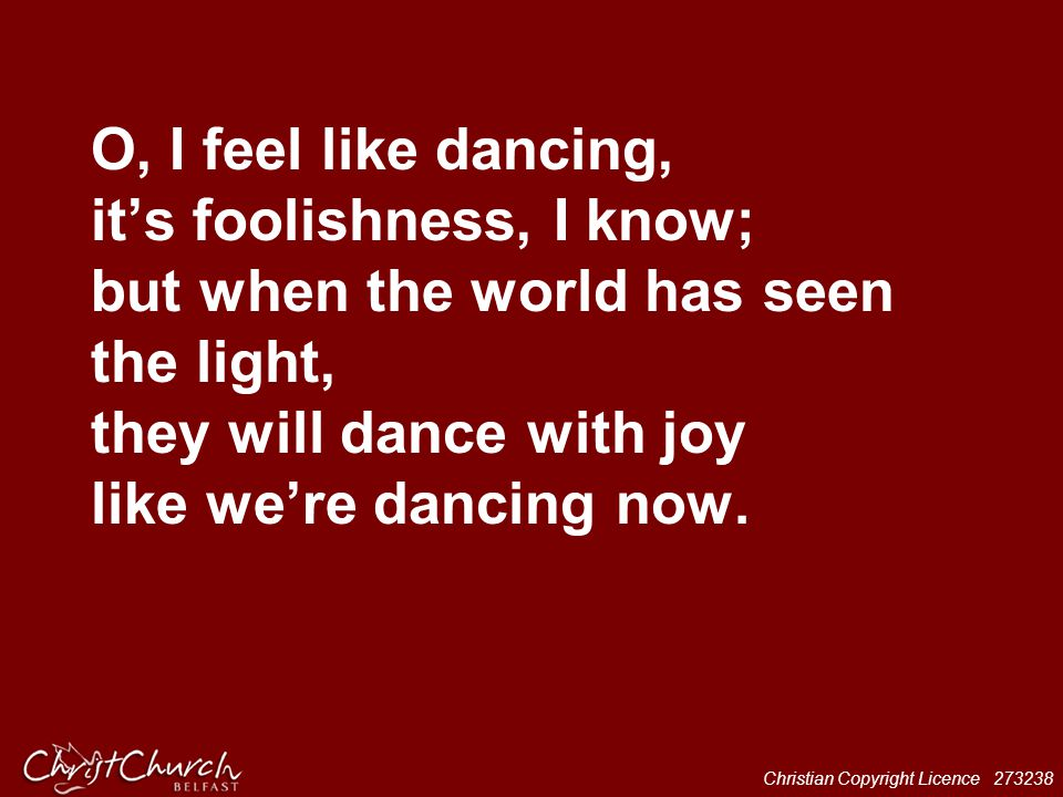 O, I feel like dancing, it's foolishness, I know; but when the world has seen the light, they will dance with joy like we're dancing now.