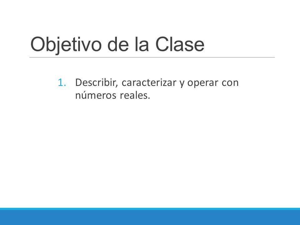 Objetivo de la Clase Describir, caracterizar y operar con números reales.