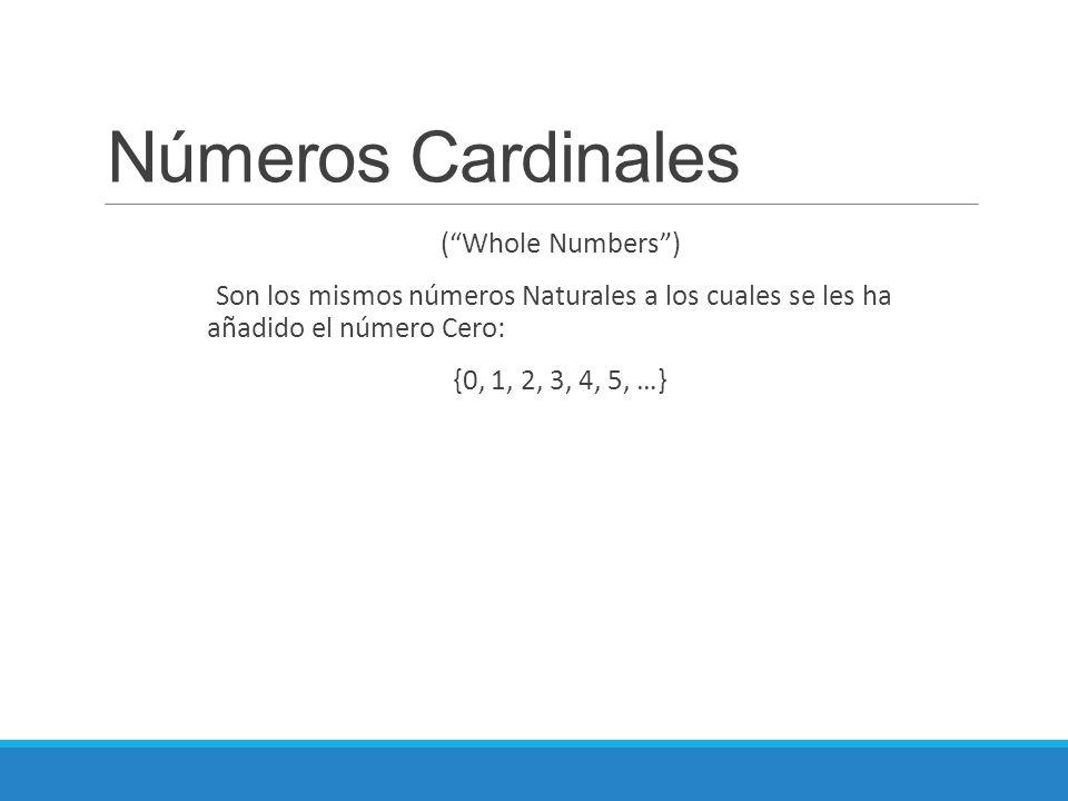 Números Cardinales ( Whole Numbers ) Son los mismos números Naturales a los cuales se les ha añadido el número Cero: {0, 1, 2, 3, 4, 5, …}