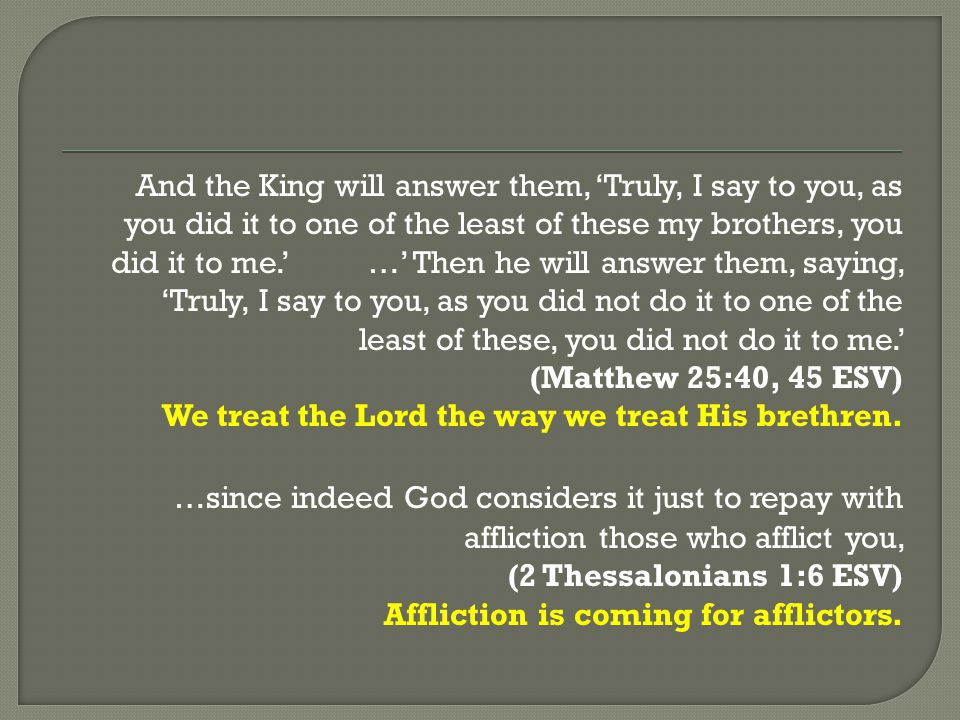 And the King will answer them, 'Truly, I say to you, as you did it to one of the least of these my brothers, you did it to me.' …' Then he will answer them, saying, 'Truly, I say to you, as you did not do it to one of the least of these, you did not do it to me.'