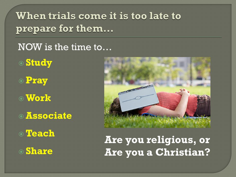 When trials come it is too late to prepare for them…