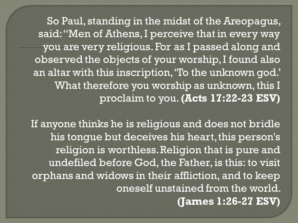So Paul, standing in the midst of the Areopagus, said: Men of Athens, I perceive that in every way you are very religious.