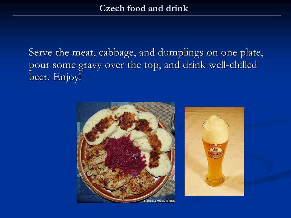 Czech food and drink Serve the meat, cabbage, and dumplings on one plate, pour some gravy over the top, and drink well-chilled beer.