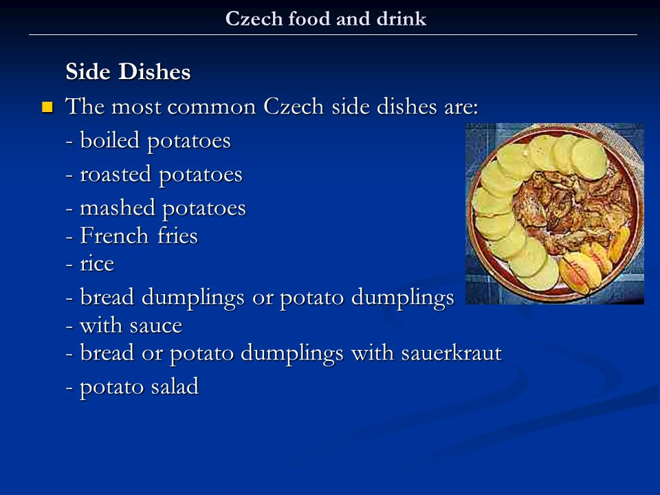 The most common Czech side dishes are: - boiled potatoes