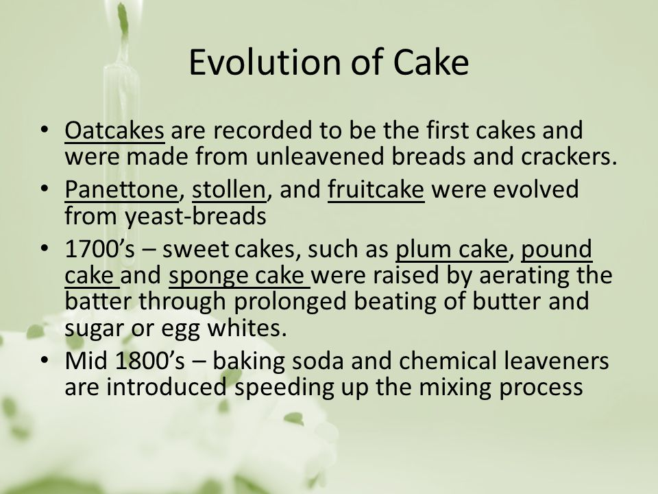 Evolution of Cake Oatcakes are recorded to be the first cakes and were made from unleavened breads and crackers.