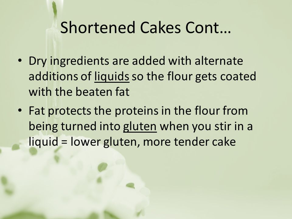 Shortened Cakes Cont… Dry ingredients are added with alternate additions of liquids so the flour gets coated with the beaten fat.