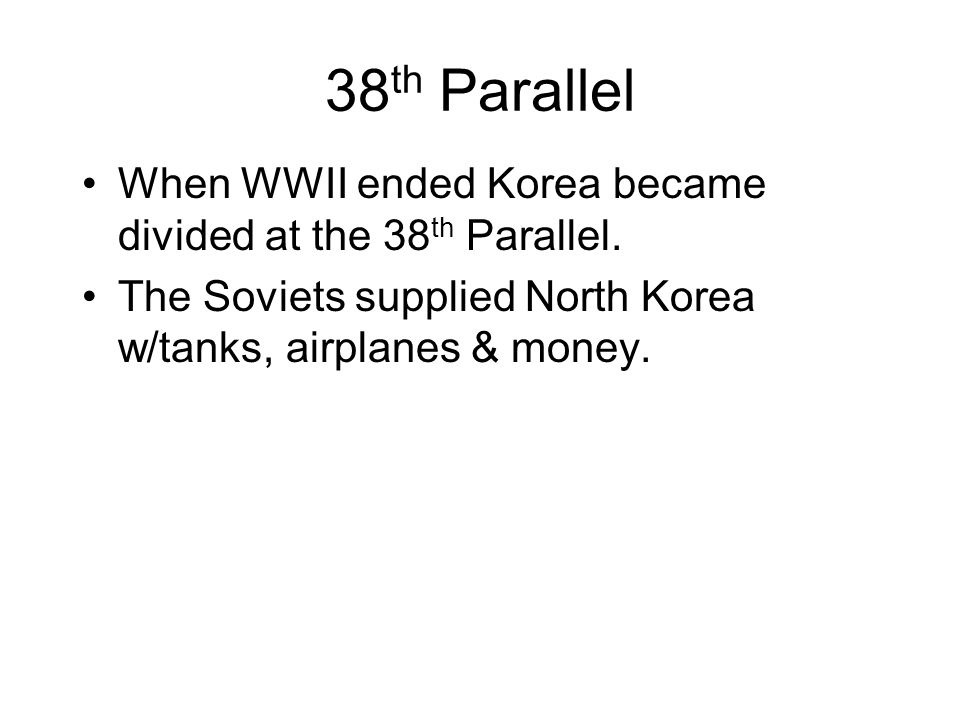 38th Parallel When WWII ended Korea became divided at the 38th Parallel. The Soviets supplied North Korea w/tanks, airplanes & money.