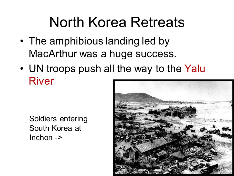 North Korea Retreats The amphibious landing led by MacArthur was a huge success. UN troops push all the way to the Yalu River.