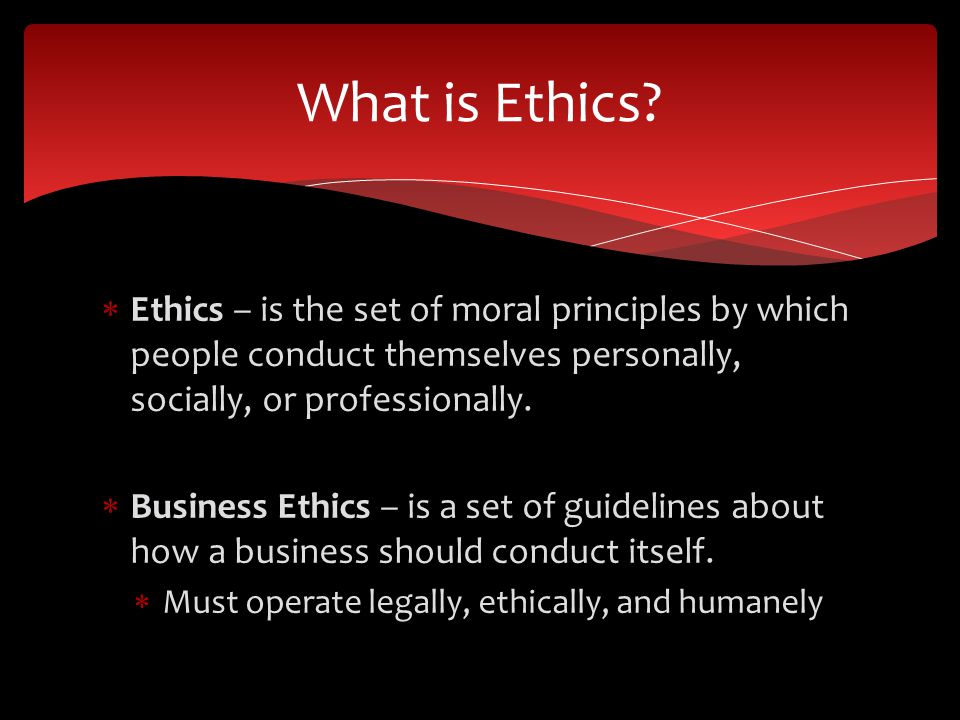 What is Ethics Ethics – is the set of moral principles by which people conduct themselves personally, socially, or professionally.
