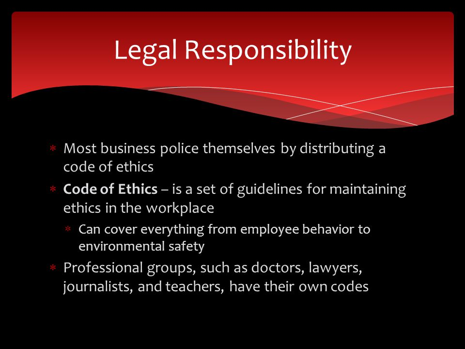 Legal Responsibility Most business police themselves by distributing a code of ethics.