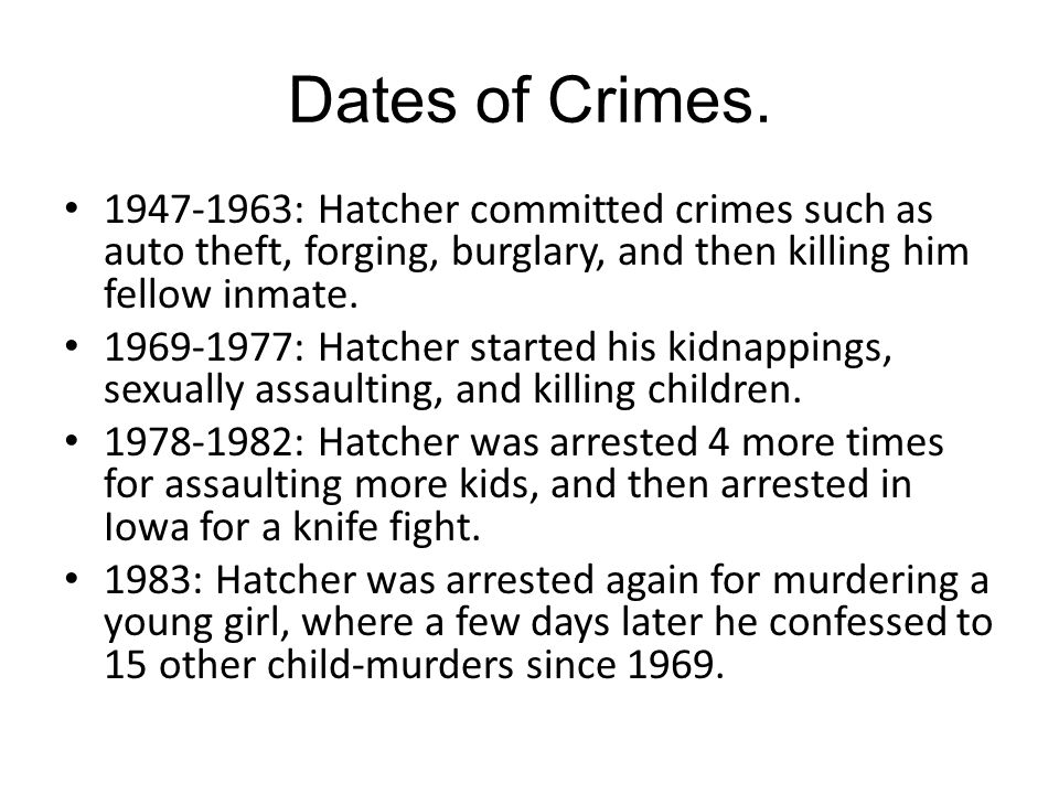 Dates of Crimes. 1947-1963: Hatcher committed crimes such as auto theft, forging, burglary, and then killing him fellow inmate.
