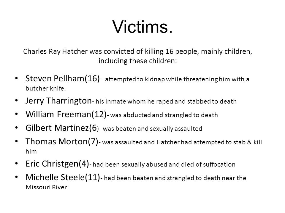Victims. Charles Ray Hatcher was convicted of killing 16 people, mainly children, including these children: