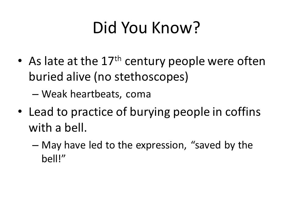 Did You Know As late at the 17th century people were often buried alive (no stethoscopes) Weak heartbeats, coma.