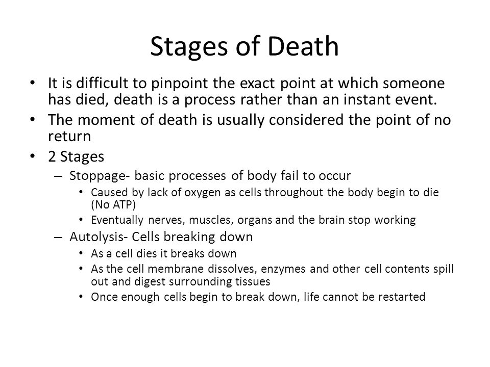Stages of Death It is difficult to pinpoint the exact point at which someone has died, death is a process rather than an instant event.