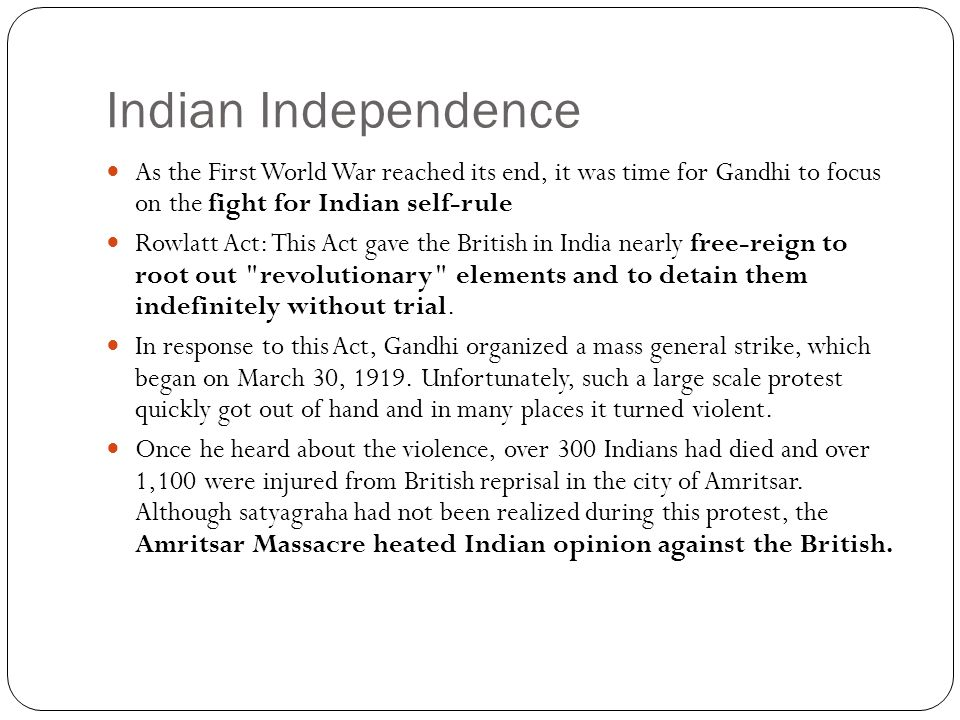 Indian Independence As the First World War reached its end, it was time for Gandhi to focus on the fight for Indian self-rule.
