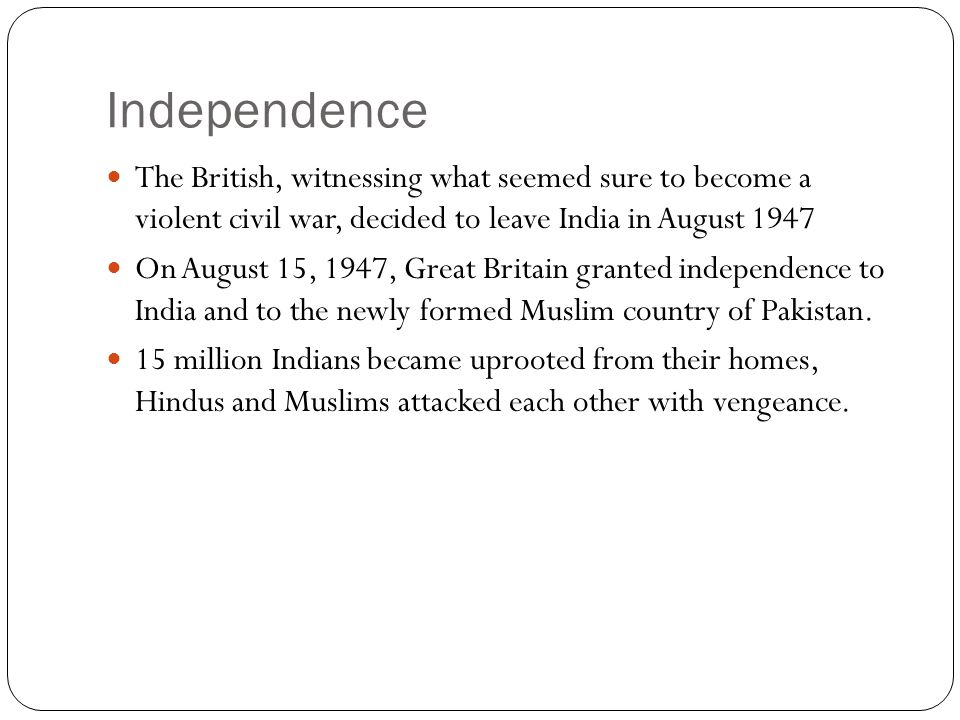 Independence The British, witnessing what seemed sure to become a violent civil war, decided to leave India in August 1947.