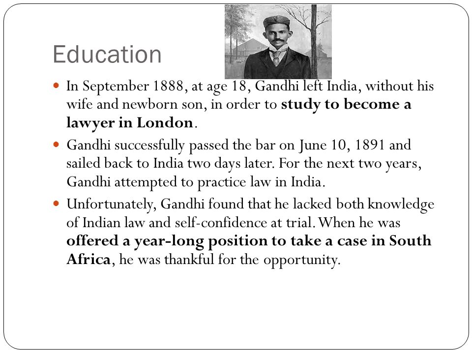 Education In September 1888, at age 18, Gandhi left India, without his wife and newborn son, in order to study to become a lawyer in London.