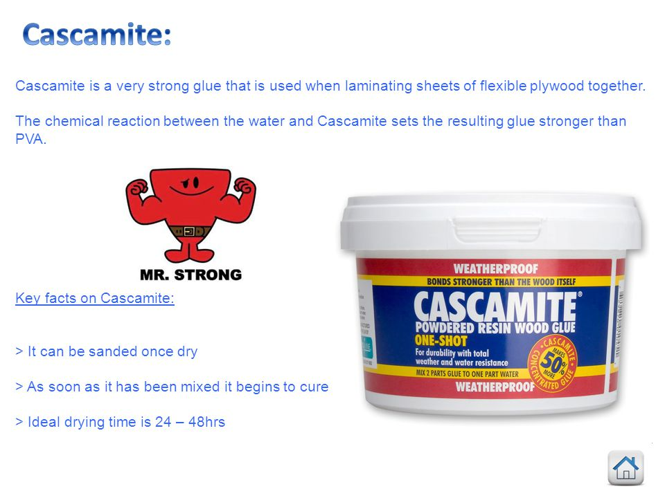Cascamite: Cascamite is a very strong glue that is used when laminating sheets of flexible plywood together.