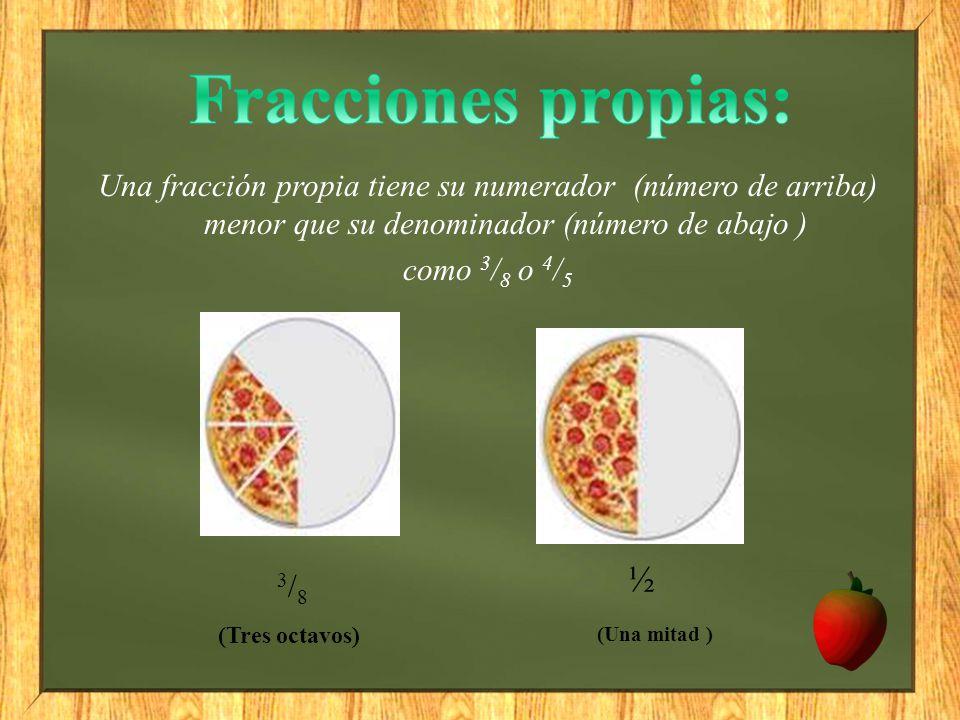 Fracciones propias: Una fracción propia tiene su numerador (número de arriba) menor que su denominador (número de abajo )