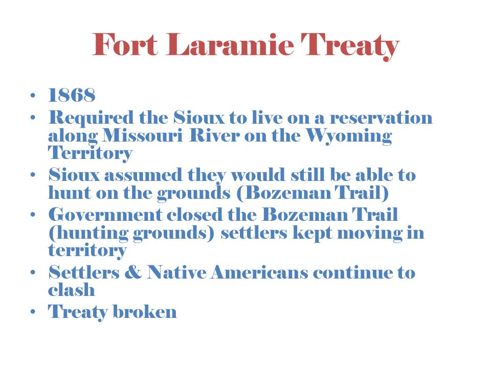 Fort Laramie Treaty 1868. Required the Sioux to live on a reservation along Missouri River on the Wyoming Territory.