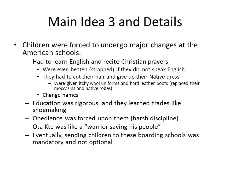 Main Idea 3 and Details Children were forced to undergo major changes at the American schools. Had to learn English and recite Christian prayers.