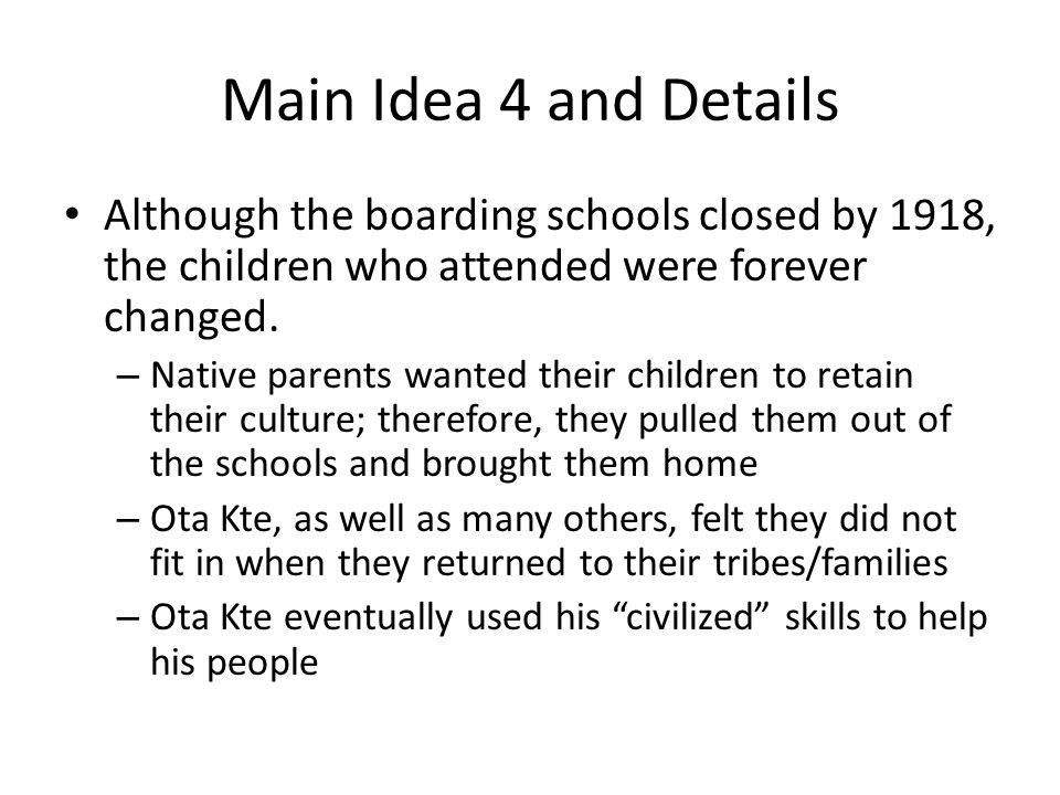 Main Idea 4 and Details Although the boarding schools closed by 1918, the children who attended were forever changed.