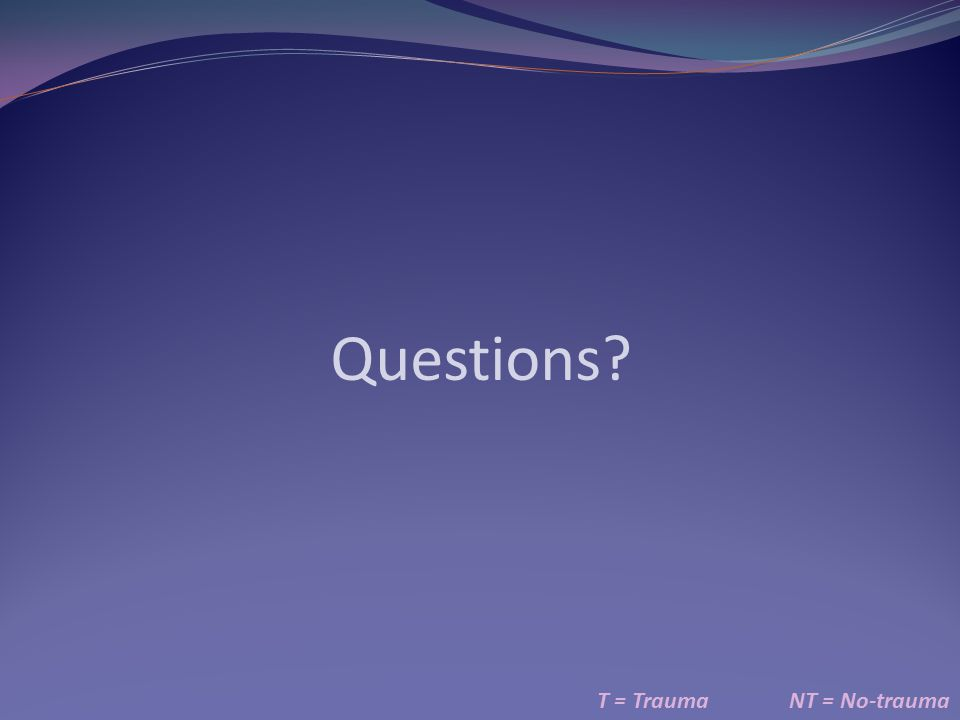 Questions T = Trauma NT = No-trauma