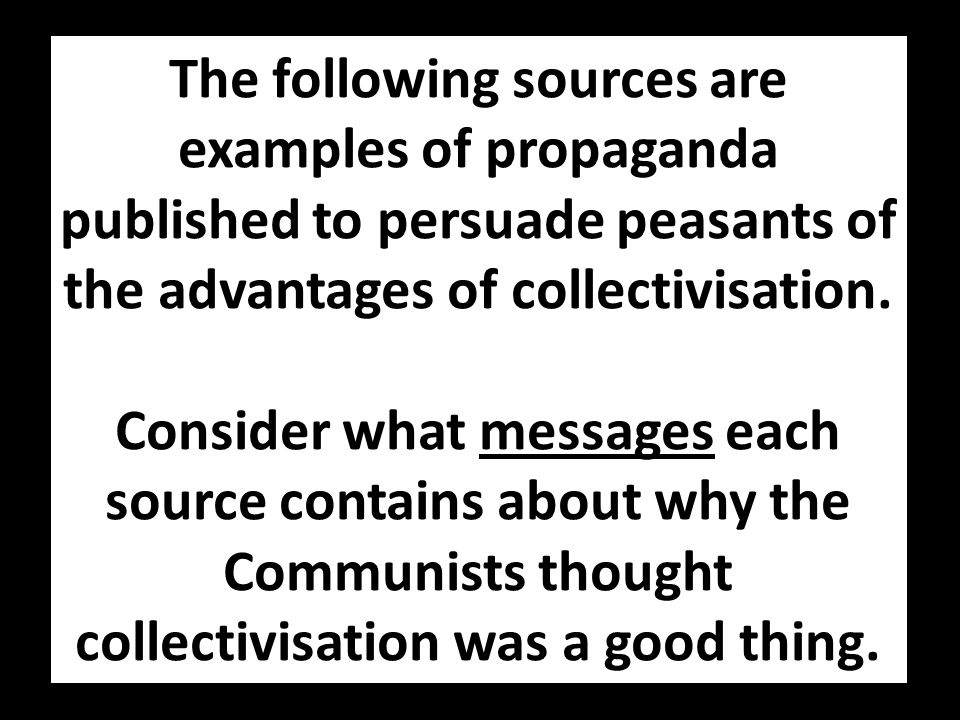 The following sources are examples of propaganda published to persuade peasants of the advantages of collectivisation.