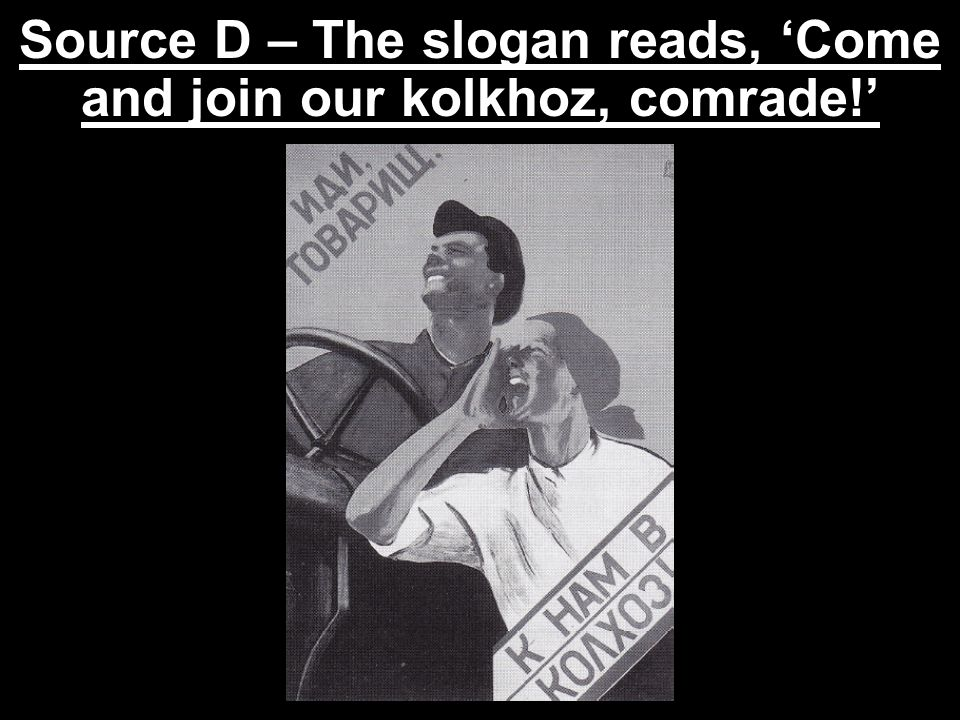 Source D – The slogan reads, 'Come and join our kolkhoz, comrade!'