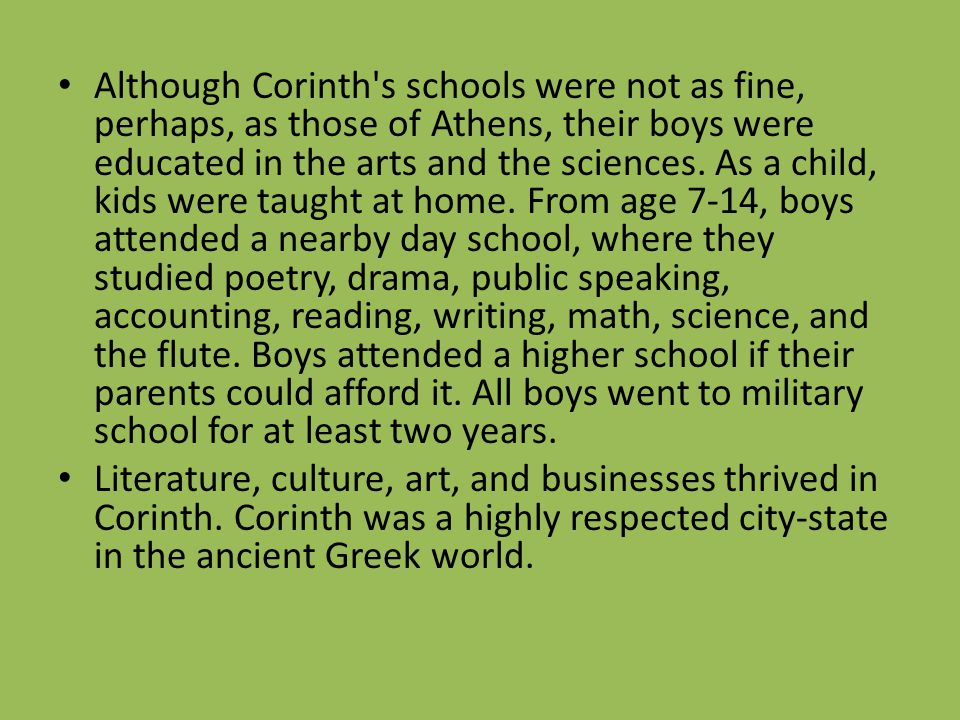 Although Corinth s schools were not as fine, perhaps, as those of Athens, their boys were educated in the arts and the sciences. As a child, kids were taught at home. From age 7-14, boys attended a nearby day school, where they studied poetry, drama, public speaking, accounting, reading, writing, math, science, and the flute. Boys attended a higher school if their parents could afford it. All boys went to military school for at least two years.
