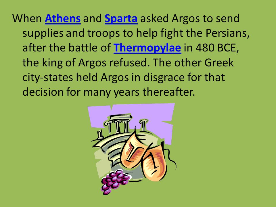 When Athens and Sparta asked Argos to send supplies and troops to help fight the Persians, after the battle of Thermopylae in 480 BCE, the king of Argos refused.