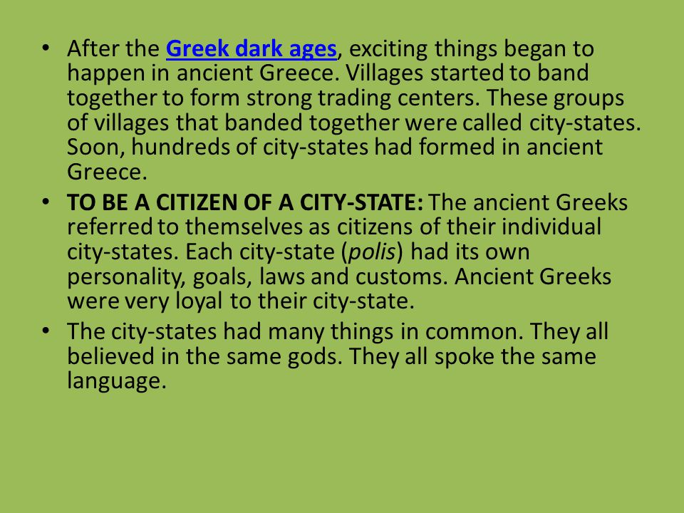 After the Greek dark ages, exciting things began to happen in ancient Greece. Villages started to band together to form strong trading centers. These groups of villages that banded together were called city-states. Soon, hundreds of city-states had formed in ancient Greece.