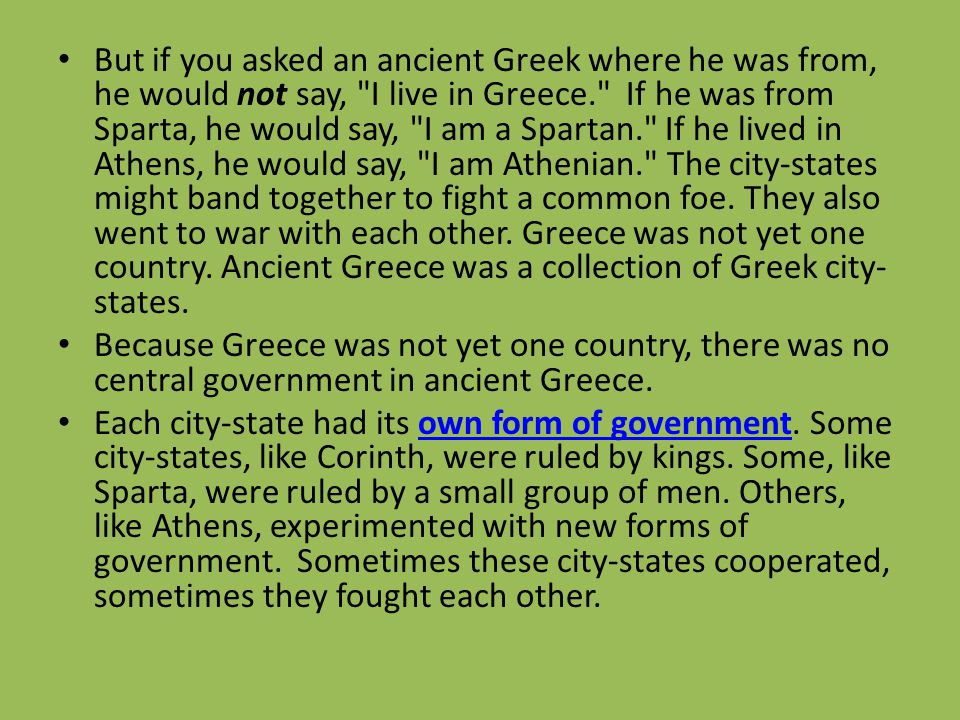 But if you asked an ancient Greek where he was from, he would not say, I live in Greece. If he was from Sparta, he would say, I am a Spartan. If he lived in Athens, he would say, I am Athenian. The city-states might band together to fight a common foe. They also went to war with each other. Greece was not yet one country. Ancient Greece was a collection of Greek city-states.