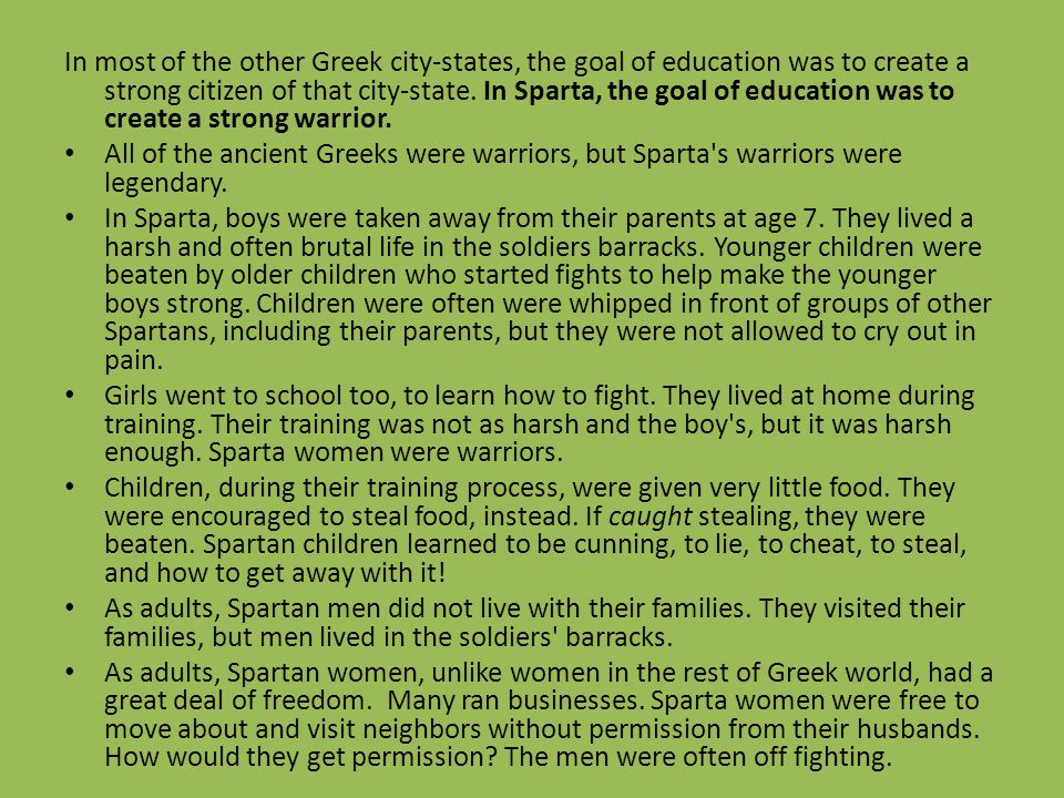 In most of the other Greek city-states, the goal of education was to create a strong citizen of that city-state. In Sparta, the goal of education was to create a strong warrior.