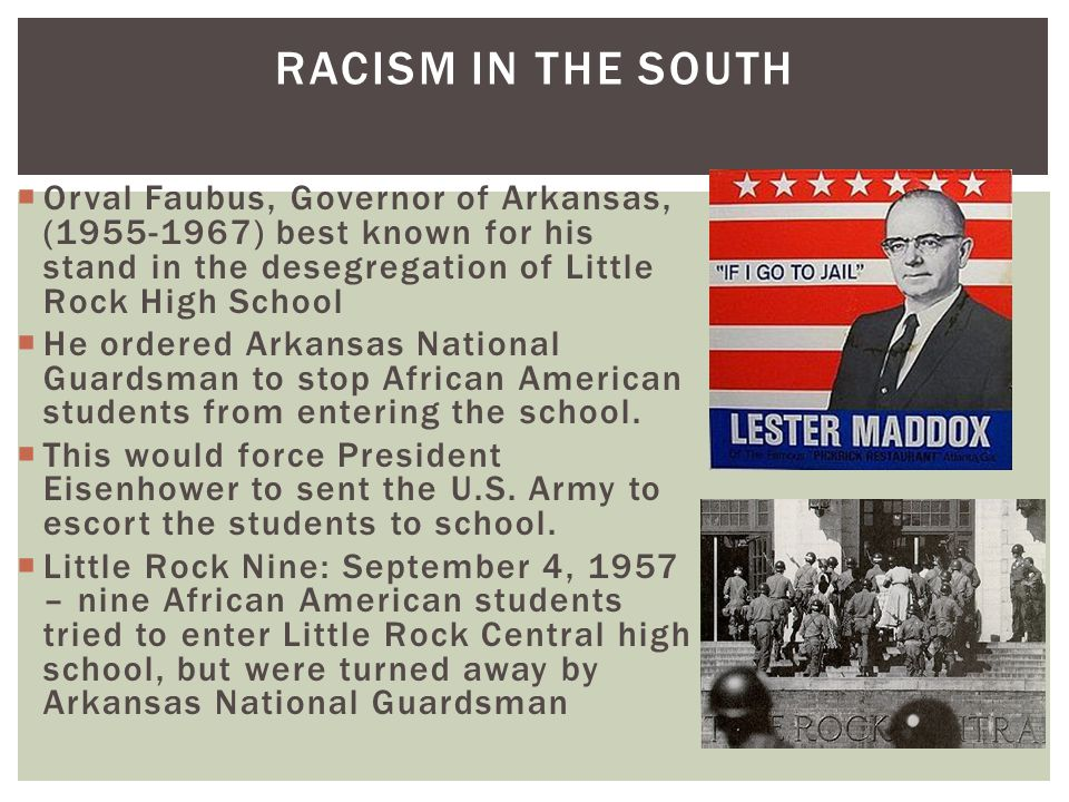 Racism in the South Orval Faubus, Governor of Arkansas, (1955-1967) best known for his stand in the desegregation of Little Rock High School.