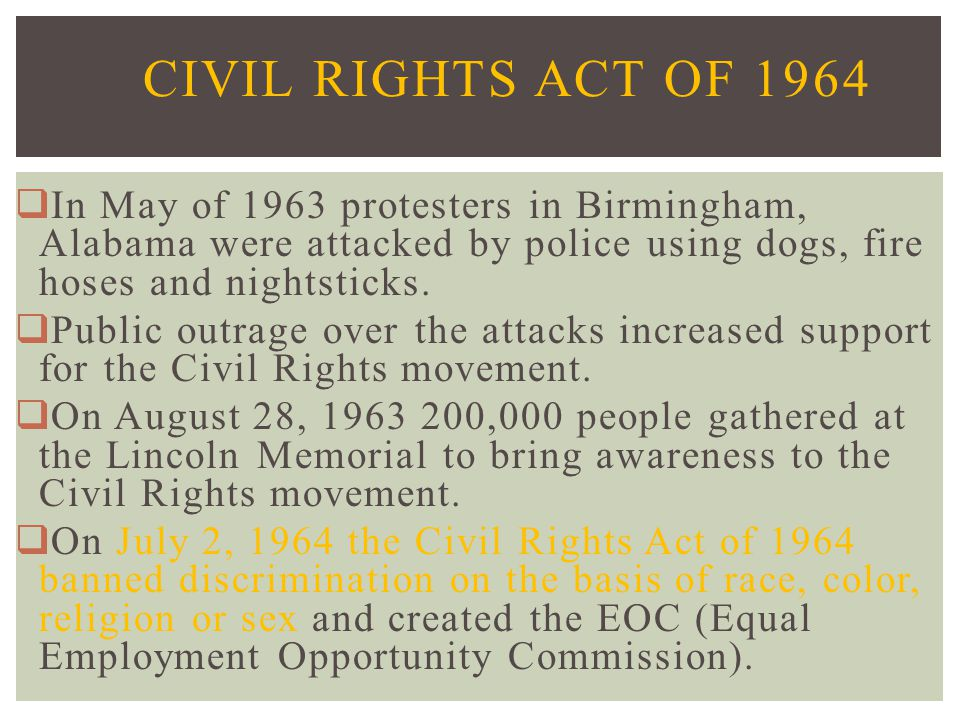 Civil Rights Act of 1964 In May of 1963 protesters in Birmingham, Alabama were attacked by police using dogs, fire hoses and nightsticks.
