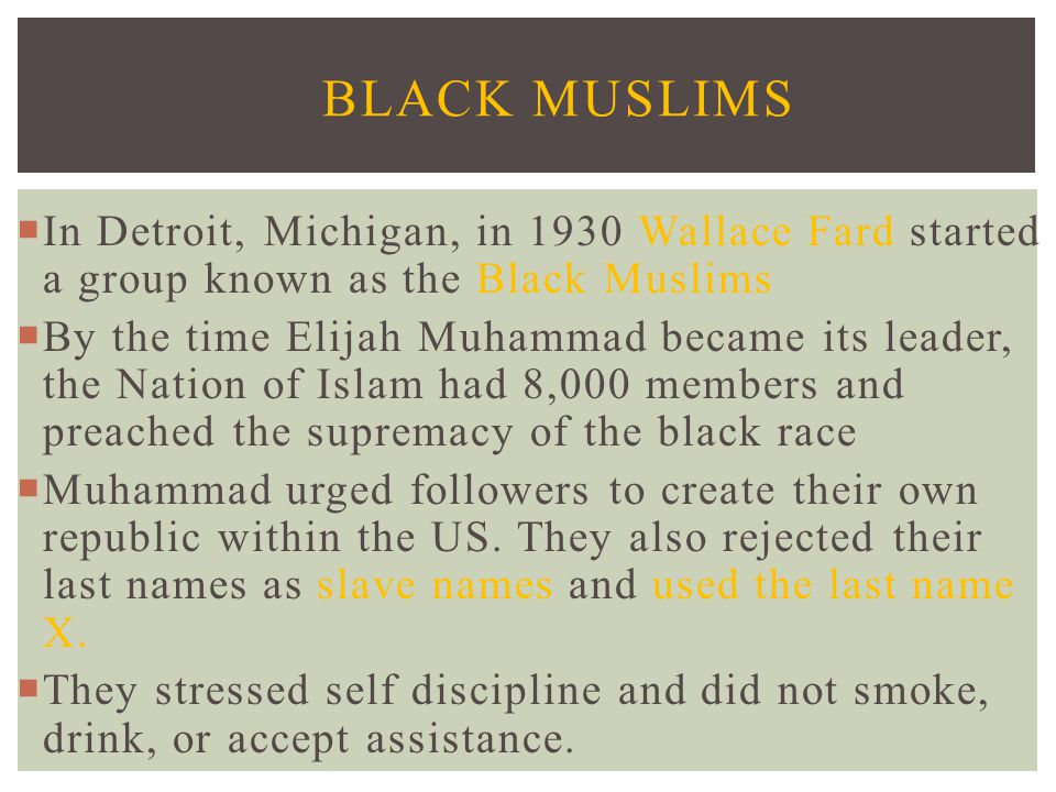Black Muslims In Detroit, Michigan, in 1930 Wallace Fard started a group known as the Black Muslims.